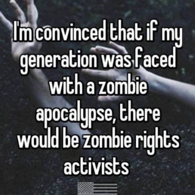 if there was a zombie apocalypse my generation would have zombie activists