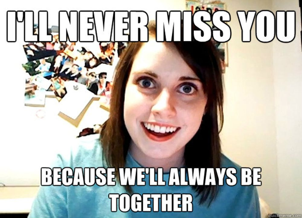 Overly Attached Girlfriend says We'll Always Be Together.