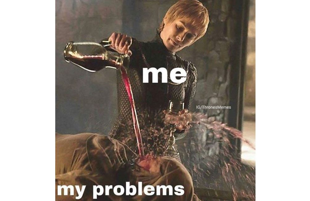 Cersei me and my problems meme