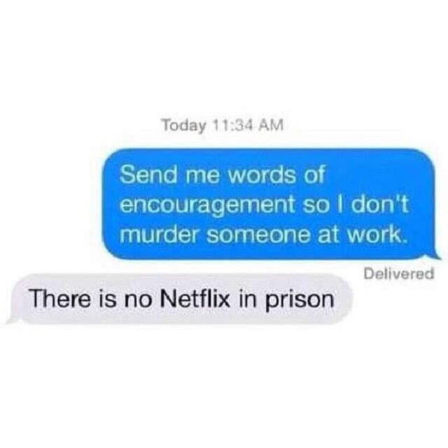 Screenshot of text message. Message 1: Send me words of encouragement so I don't murder someone at work. Message 2: There is no Netflix in prison