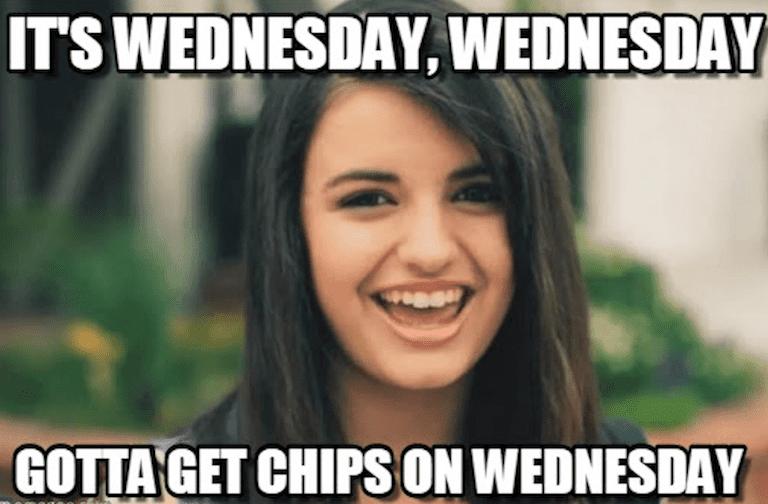 It's weds, weds, gotta get chips on weds meme